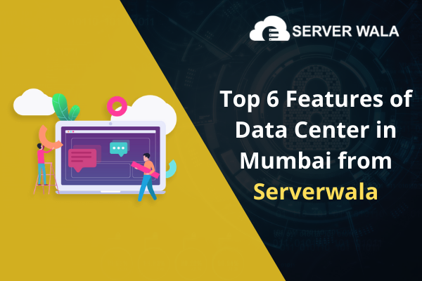 Top 6 Features of Data Center in Mumbai from Serverwala
